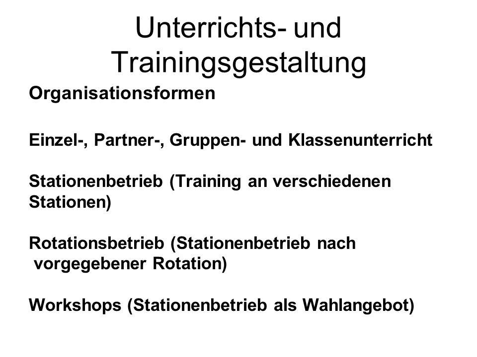 Unterrichts- und Trainingsgestaltung Organisationsformen Einzel-, Partner-, Gruppen- und Klassenunterricht Stationenbetrieb (Training an verschiedenen Stationen) Rotationsbetrieb (Stationenbetrieb nach vorgegebener Rotation) Workshops (Stationenbetrieb als Wahlangebot)