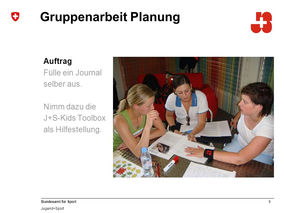 9 Bundesamt für Sport Jugend+Sport Gruppenarbeit Planung Auftrag Fülle ein Journal selber aus. Nimm dazu die J+S-Kids Toolbox als Hilfestellung.