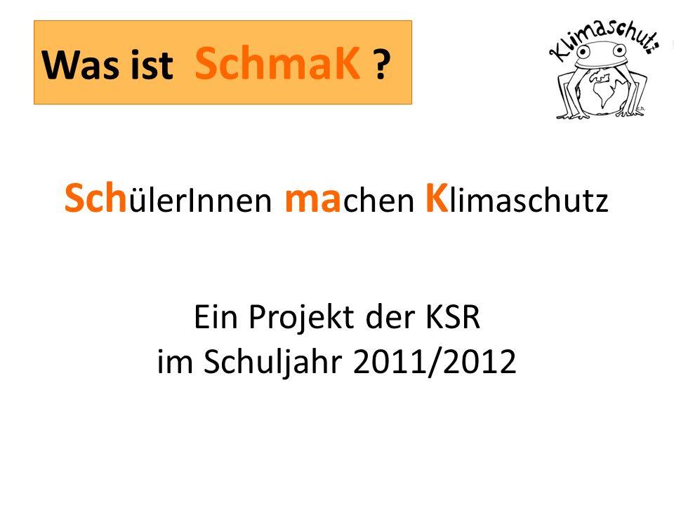 Was ist SchmaK Sch ülerInnen ma chen K limaschutz Ein Projekt der KSR im Schuljahr 2011/2012