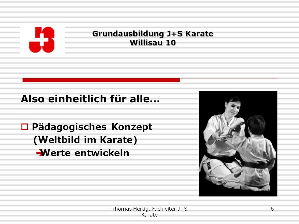 Thomas Hertig, Fachleiter J+S Karate 6 Also einheitlich für alle… Pädagogisches Konzept (Weltbild im Karate) Werte entwickeln Grundausbildung J+S Kara