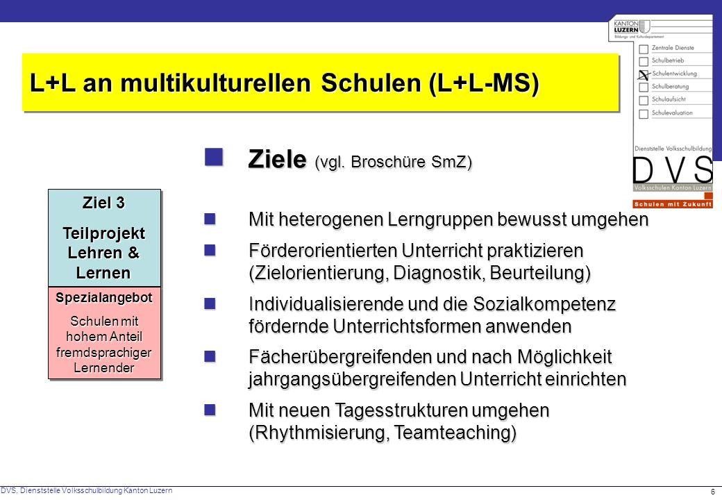 DVS, Dienststelle Volksschulbildung Kanton Luzern 6 Ziele (vgl. Broschüre SmZ) Ziele (vgl. Broschüre SmZ) L+L an multikulturellen Schulen (L+L-MS) Mit