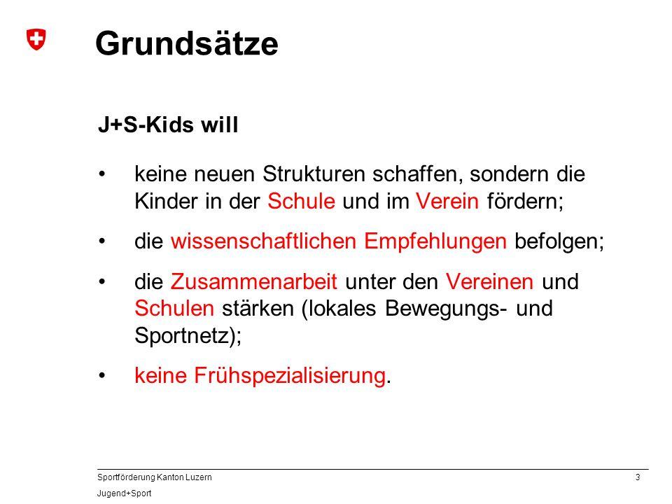 3 Sportförderung Kanton Luzern Jugend+Sport Grundsätze J+S-Kids will keine neuen Strukturen schaffen, sondern die Kinder in der Schule und im Verein f