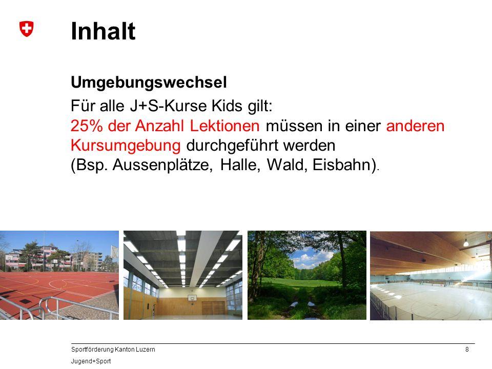 8 Sportförderung Kanton Luzern Jugend+Sport Inhalt Umgebungswechsel Für alle J+S-Kurse Kids gilt: 25% der Anzahl Lektionen müssen in einer anderen Kur