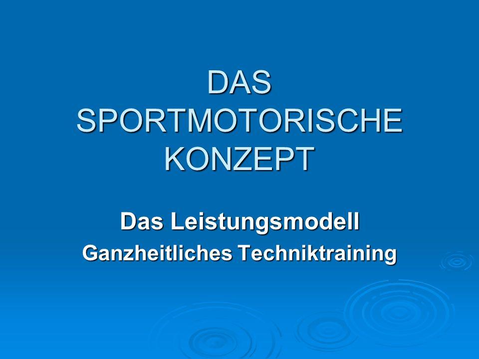 DAS SPORTMOTORISCHE KONZEPT Das Leistungsmodell Ganzheitliches Techniktraining