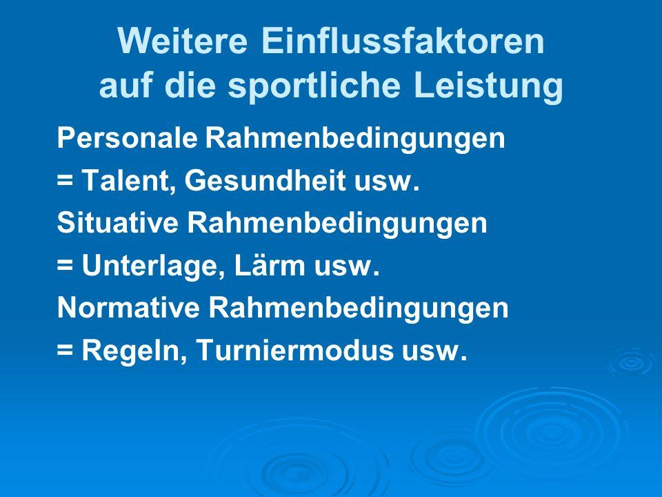 Weitere Einflussfaktoren auf die sportliche Leistung Personale Rahmenbedingungen = Talent, Gesundheit usw. Situative Rahmenbedingungen = Unterlage, Lä