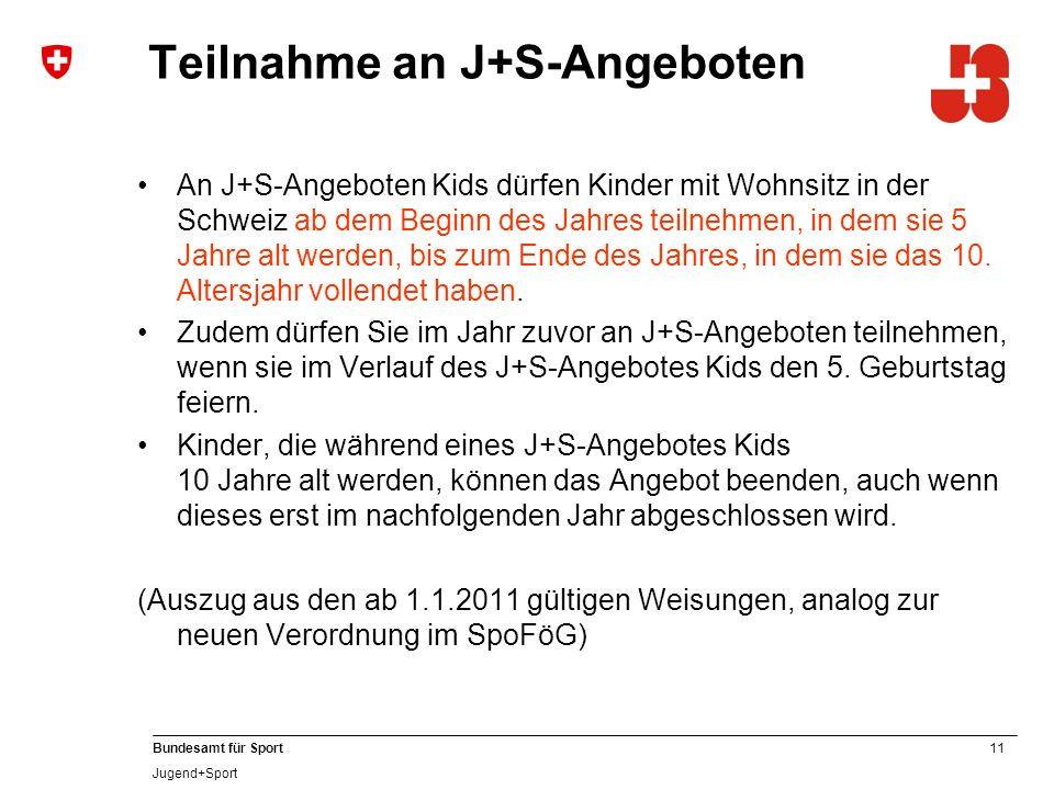11 Bundesamt für Sport Jugend+Sport Teilnahme an J+S-Angeboten An J+S-Angeboten Kids dürfen Kinder mit Wohnsitz in der Schweiz ab dem Beginn des Jahres teilnehmen, in dem sie 5 Jahre alt werden, bis zum Ende des Jahres, in dem sie das 10.