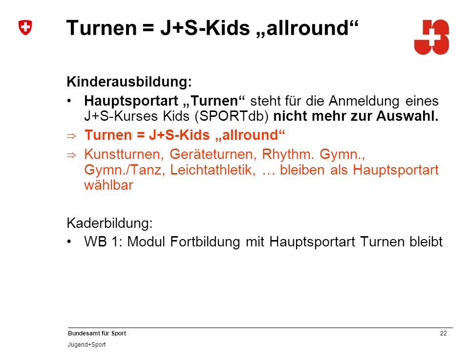 22 Bundesamt für Sport Jugend+Sport Turnen = J+S-Kids allround Kinderausbildung: Hauptsportart Turnen steht für die Anmeldung eines J+S-Kurses Kids (SPORTdb) nicht mehr zur Auswahl.