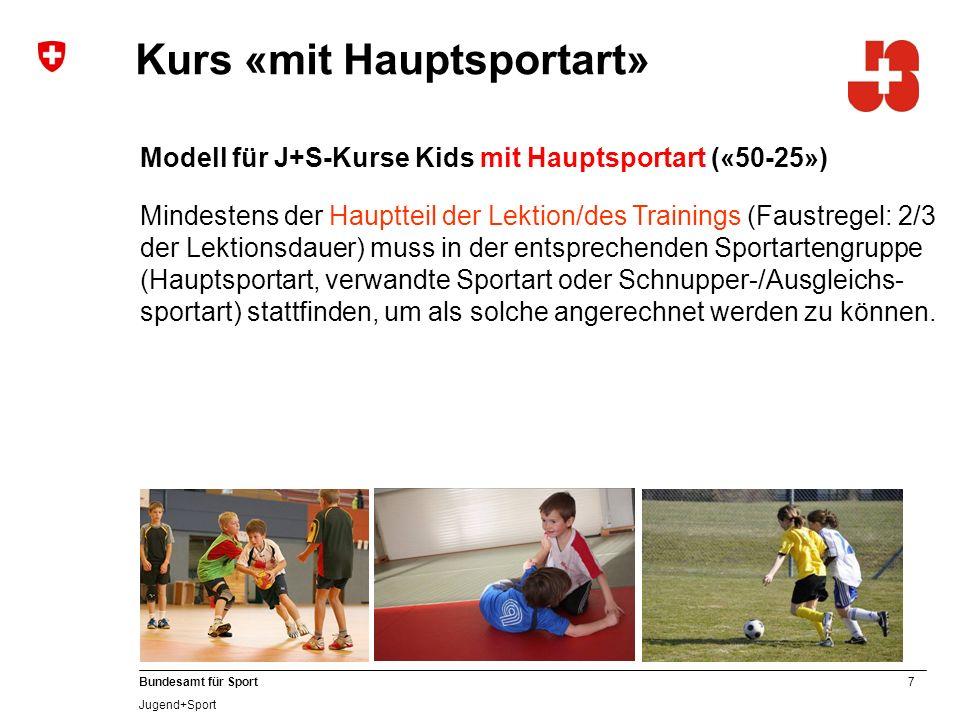 7 Bundesamt für Sport Jugend+Sport Modell für J+S-Kurse Kids mit Hauptsportart («50-25») Mindestens der Hauptteil der Lektion/des Trainings (Faustregel: 2/3 der Lektionsdauer) muss in der entsprechenden Sportartengruppe (Hauptsportart, verwandte Sportart oder Schnupper-/Ausgleichs- sportart) stattfinden, um als solche angerechnet werden zu können.