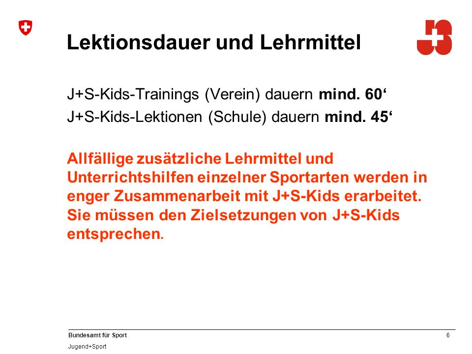 17 Bundesamt für Sport Jugend+Sport Umgebungswechsel Weisungen Für alle Kurse J+S-Kids (Schule und Verein) gilt:Mindestens ein Viertel der gesamten Anzahl Lektionen/Trainings (muss) sollte in einer anderen Kursumgebung (z.