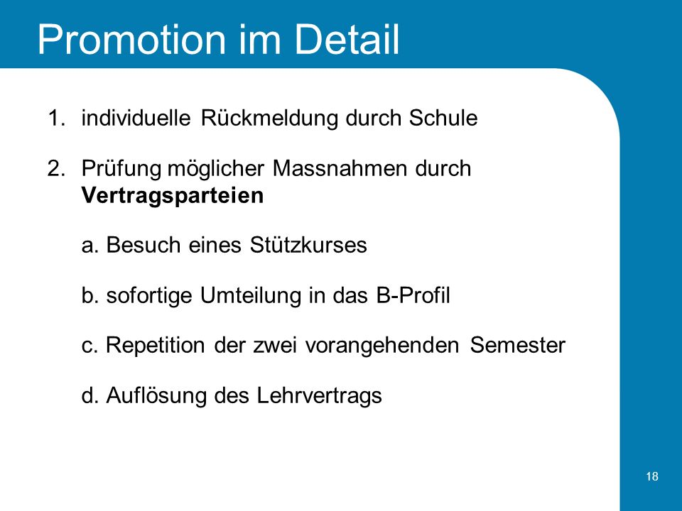 Promotion im Detail 18 1.individuelle Rückmeldung durch Schule 2.Prüfung möglicher Massnahmen durch Vertragsparteien a. Besuch eines Stützkurses b. so