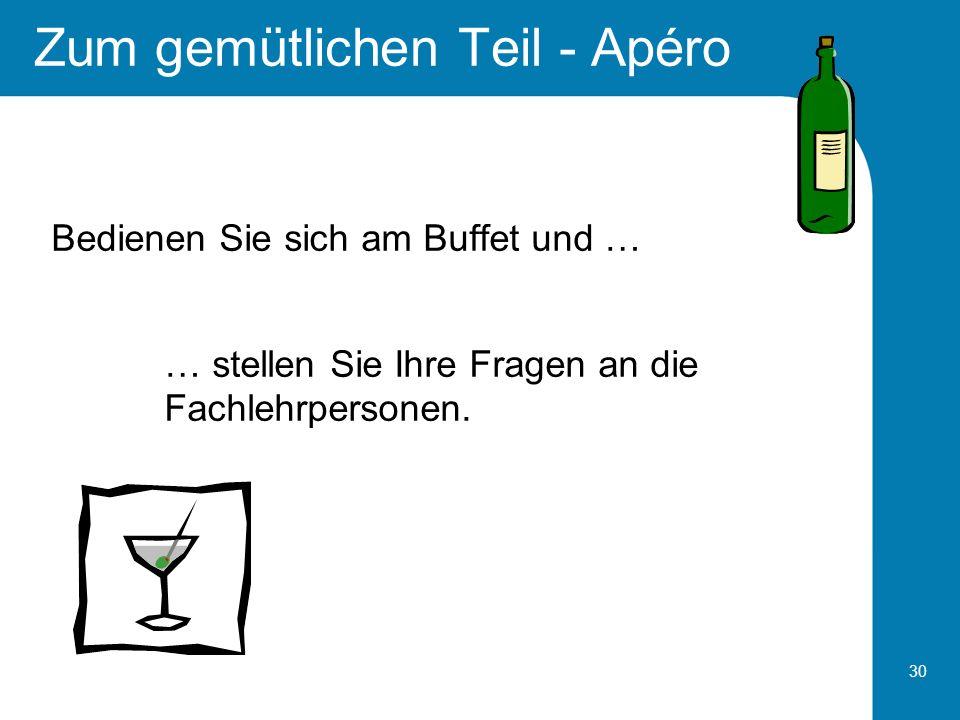 30 Zum gemütlichen Teil - Apéro Bedienen Sie sich am Buffet und … … stellen Sie Ihre Fragen an die Fachlehrpersonen.