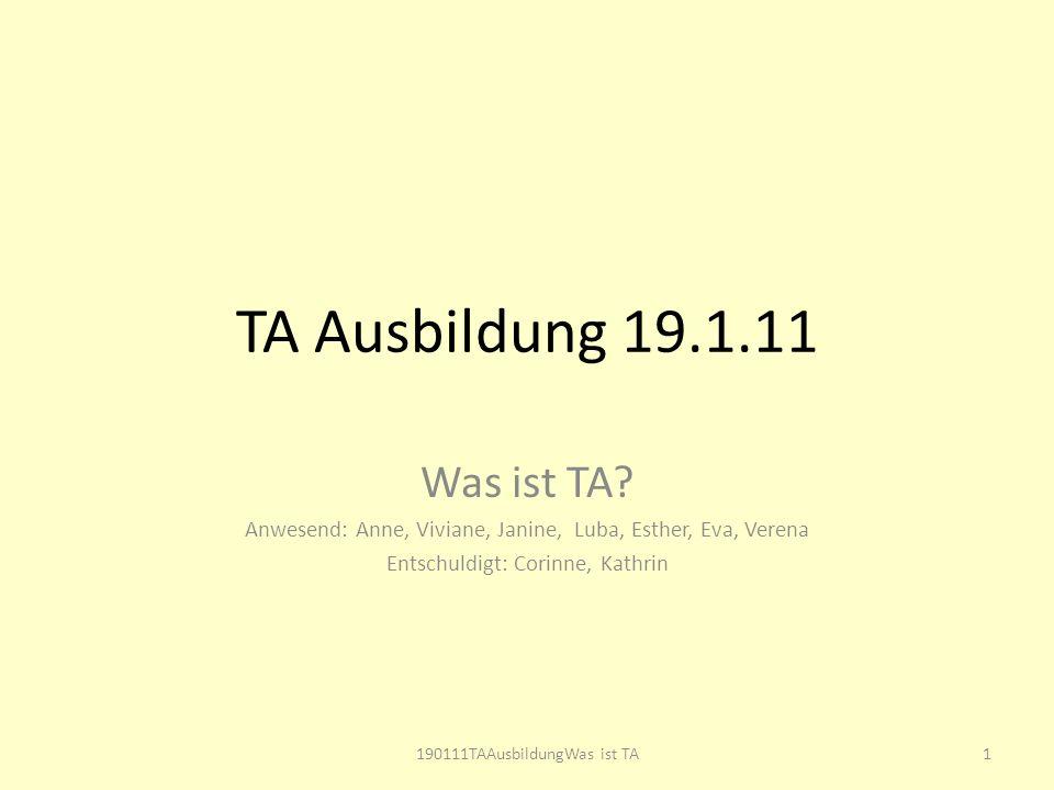 TA Ausbildung 19.1.11 Was ist TA? Anwesend: Anne, Viviane, Janine, Luba, Esther, Eva, Verena Entschuldigt: Corinne, Kathrin 1190111TAAusbildungWas ist
