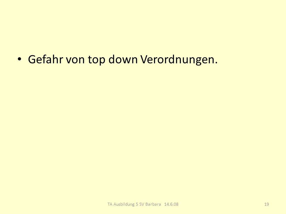 Gefahr von top down Verordnungen. 19TA Ausbildung 5 SV Barbara 14.6.08