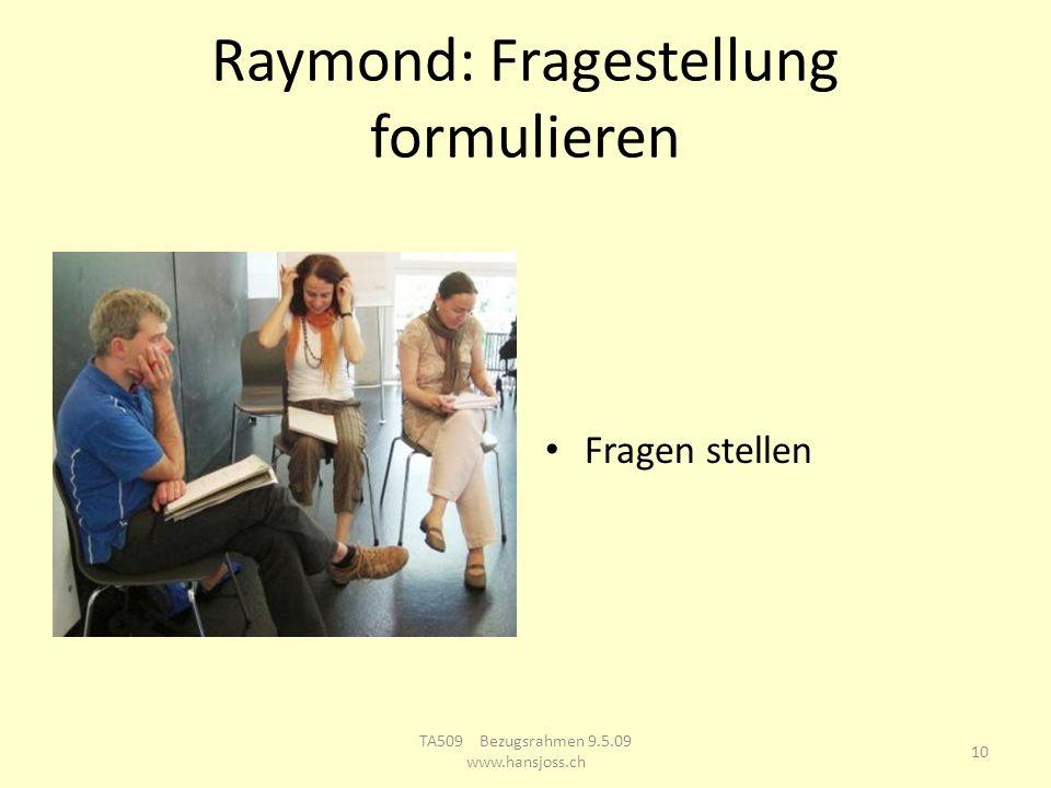 Raymond: Fragestellung formulieren Fragen stellen 10 TA509 Bezugsrahmen 9.5.09 www.hansjoss.ch