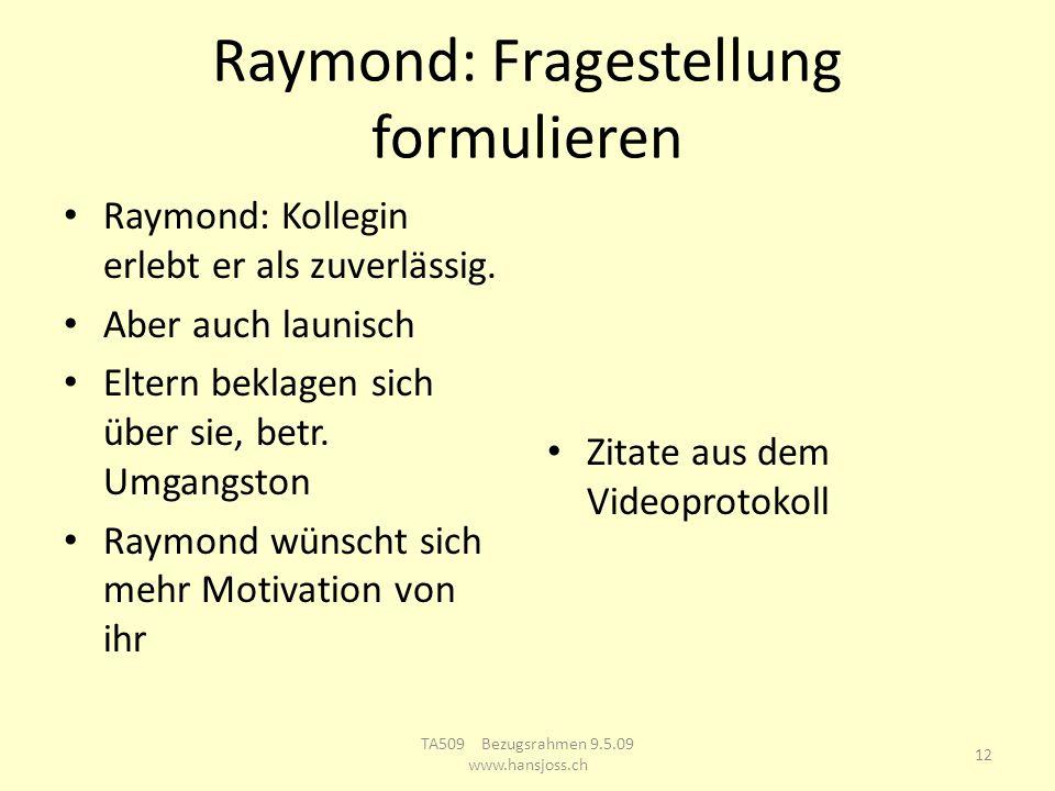 Raymond: Fragestellung formulieren Raymond: Kollegin erlebt er als zuverlässig. Aber auch launisch Eltern beklagen sich über sie, betr. Umgangston Ray