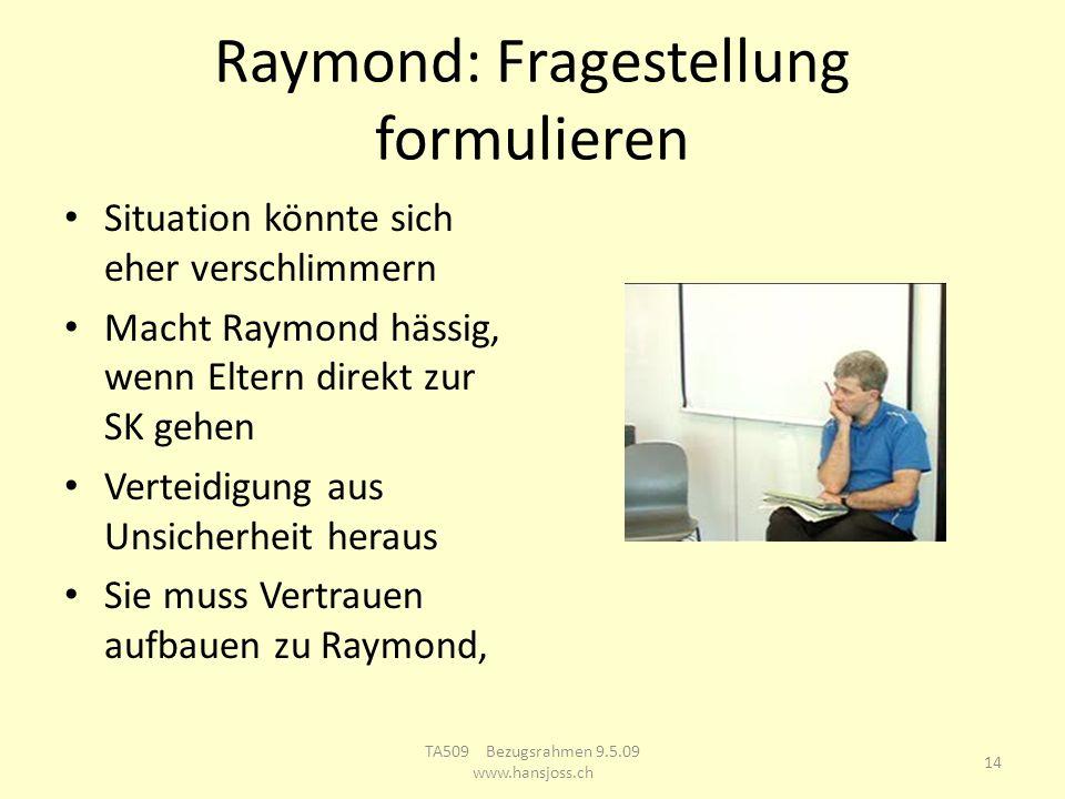 Raymond: Fragestellung formulieren Situation könnte sich eher verschlimmern Macht Raymond hässig, wenn Eltern direkt zur SK gehen Verteidigung aus Unsicherheit heraus Sie muss Vertrauen aufbauen zu Raymond, 14 TA509 Bezugsrahmen 9.5.09 www.hansjoss.ch