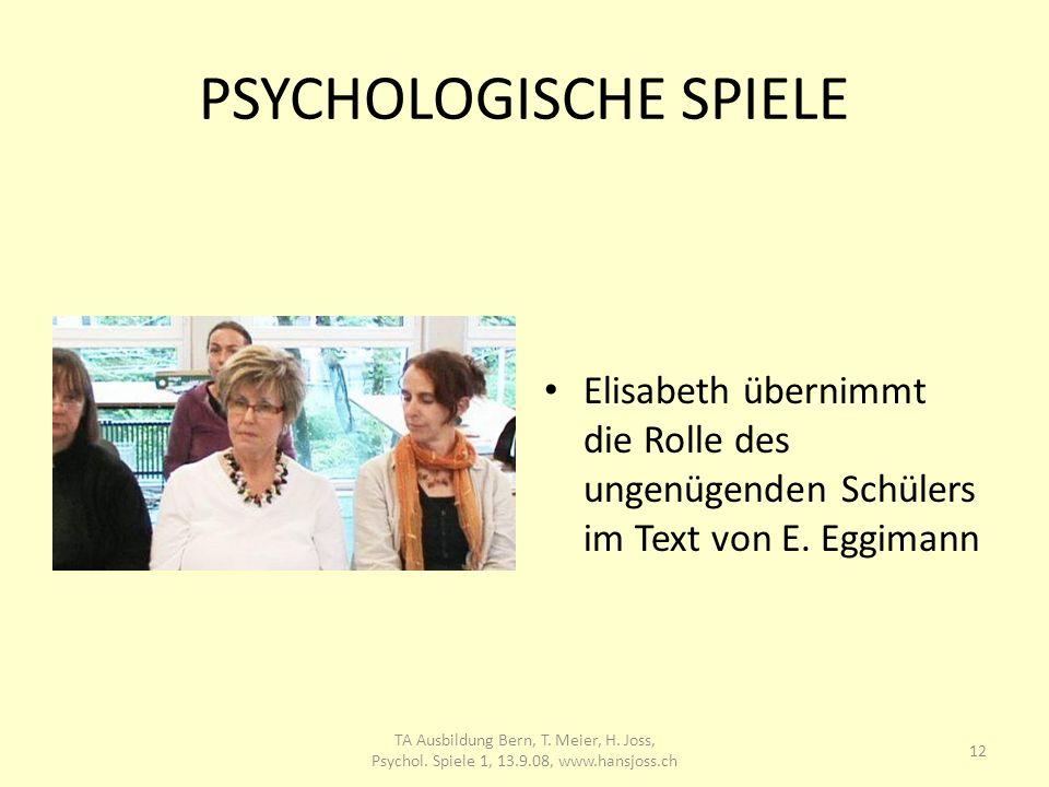 PSYCHOLOGISCHE SPIELE Elisabeth übernimmt die Rolle des ungenügenden Schülers im Text von E. Eggimann 12 TA Ausbildung Bern, T. Meier, H. Joss, Psycho