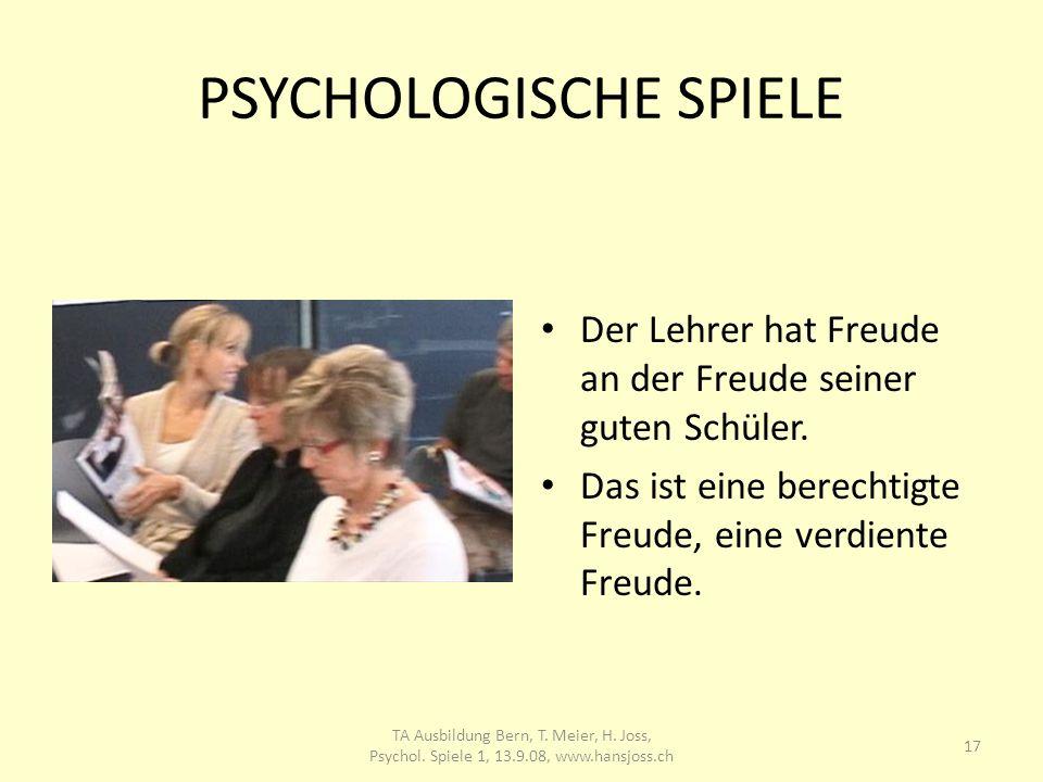 PSYCHOLOGISCHE SPIELE Der Lehrer hat Freude an der Freude seiner guten Schüler. Das ist eine berechtigte Freude, eine verdiente Freude. 17 TA Ausbildu
