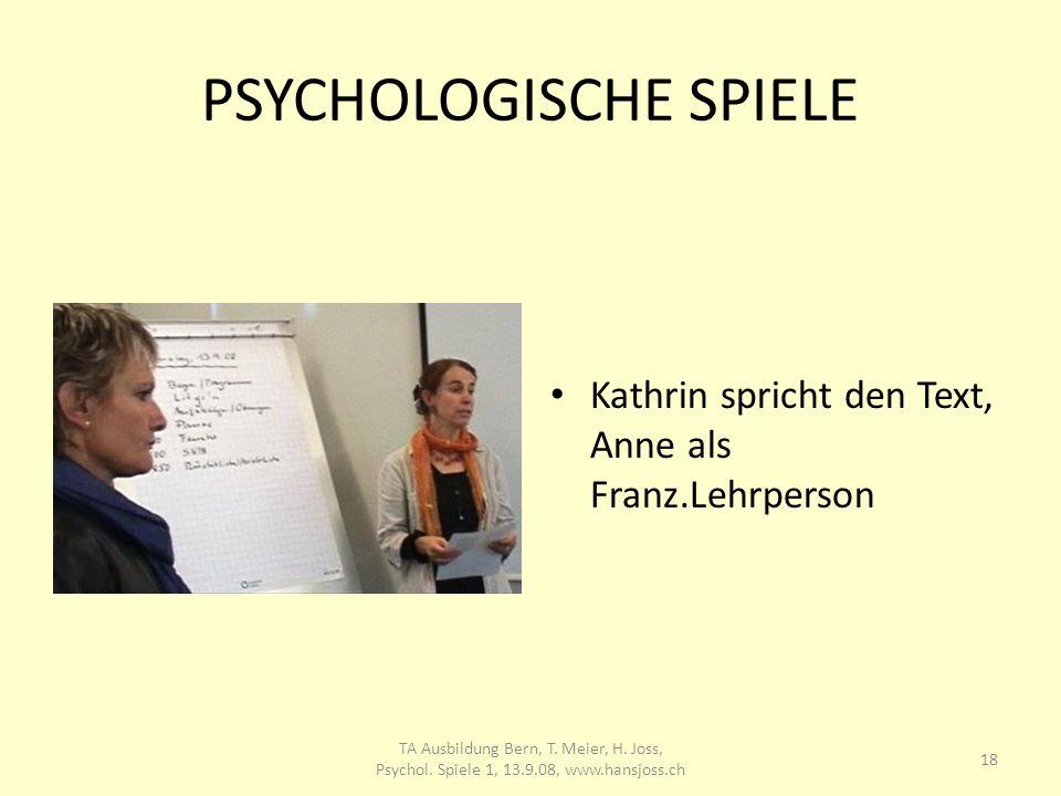 PSYCHOLOGISCHE SPIELE Kathrin spricht den Text, Anne als Franz.Lehrperson 18 TA Ausbildung Bern, T. Meier, H. Joss, Psychol. Spiele 1, 13.9.08, www.ha