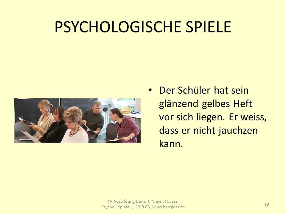 PSYCHOLOGISCHE SPIELE Der Schüler hat sein glänzend gelbes Heft vor sich liegen. Er weiss, dass er nicht jauchzen kann. 19 TA Ausbildung Bern, T. Meie