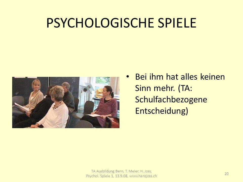 PSYCHOLOGISCHE SPIELE Bei ihm hat alles keinen Sinn mehr. (TA: Schulfachbezogene Entscheidung) 20 TA Ausbildung Bern, T. Meier, H. Joss, Psychol. Spie