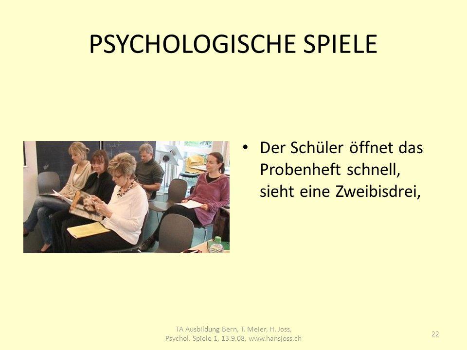 PSYCHOLOGISCHE SPIELE Der Schüler öffnet das Probenheft schnell, sieht eine Zweibisdrei, 22 TA Ausbildung Bern, T. Meier, H. Joss, Psychol. Spiele 1,