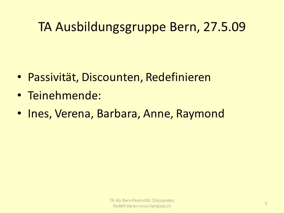 TA Ausbildungsgruppe Bern, 27.5.09 Passivität, Discounten, Redefinieren Teinehmende: Ines, Verena, Barbara, Anne, Raymond 1 TA AG Bern Passivität, Dis