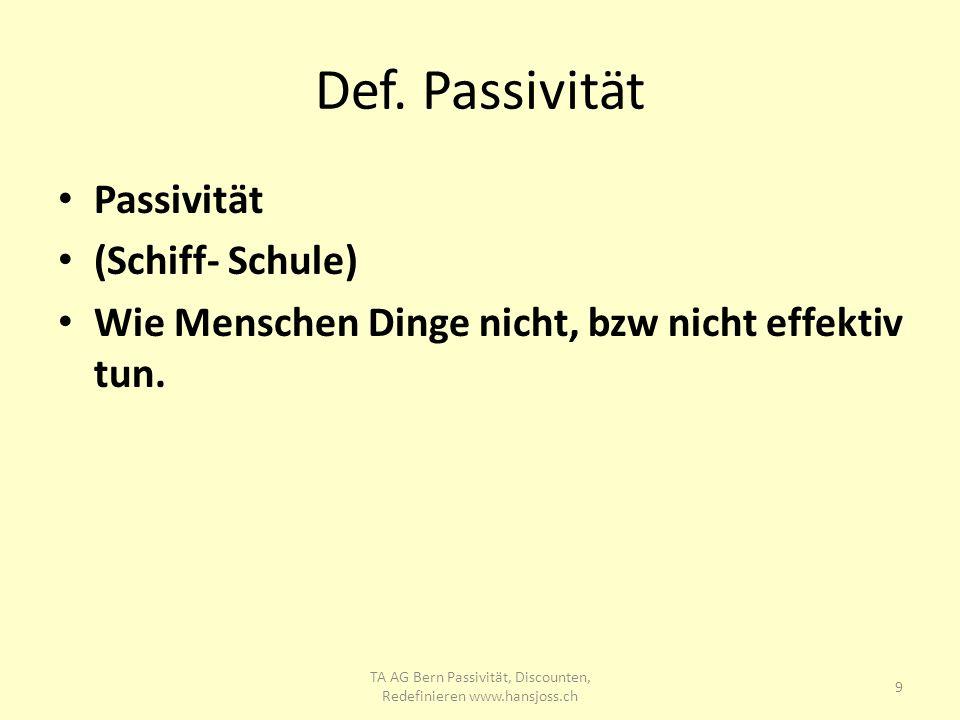Def. Passivität Passivität (Schiff- Schule) Wie Menschen Dinge nicht, bzw nicht effektiv tun. 9 TA AG Bern Passivität, Discounten, Redefinieren www.ha