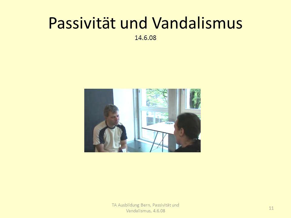 Passivität und Vandalismus 14.6.08 11 TA Ausbildung Bern, Passivität und Vandalismus, 4.6.08