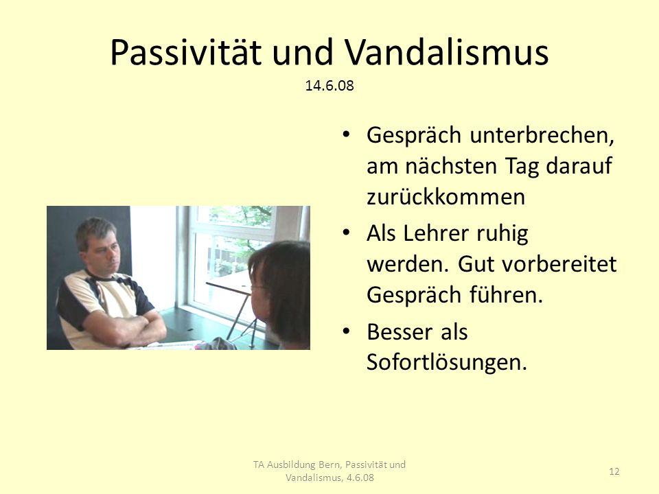 Passivität und Vandalismus 14.6.08 Gespräch unterbrechen, am nächsten Tag darauf zurückkommen Als Lehrer ruhig werden.