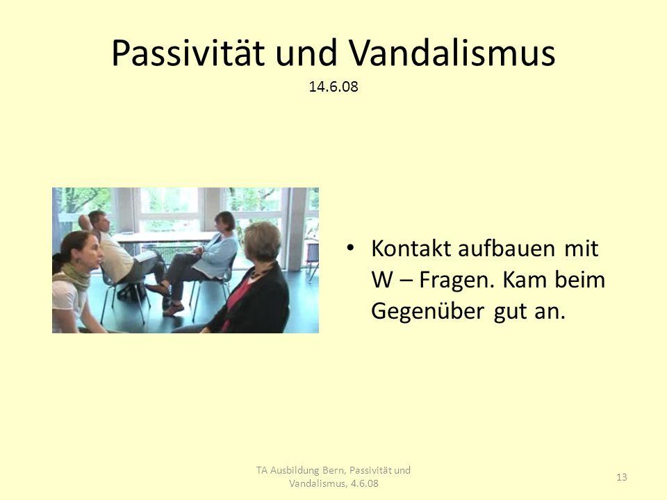 Passivität und Vandalismus 14.6.08 Kontakt aufbauen mit W – Fragen.