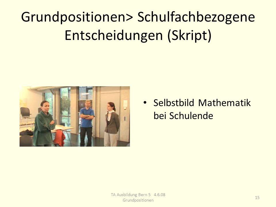 Grundpositionen> Schulfachbezogene Entscheidungen (Skript) Selbstbild Mathematik bei Schulende 15 TA Ausbildung Bern 5 4.6.08 Grundpositionen