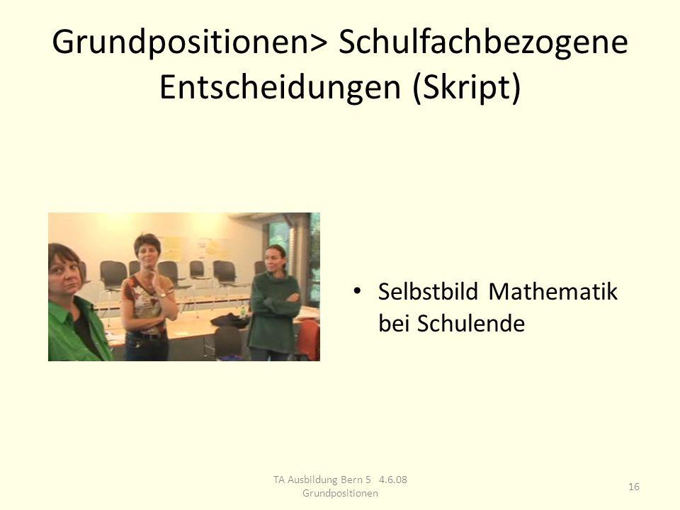 Grundpositionen> Schulfachbezogene Entscheidungen (Skript) Selbstbild Mathematik bei Schulende 16 TA Ausbildung Bern 5 4.6.08 Grundpositionen