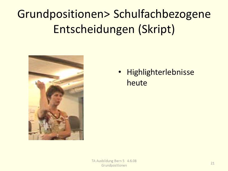 Grundpositionen> Schulfachbezogene Entscheidungen (Skript) Highlighterlebnisse heute 21 TA Ausbildung Bern 5 4.6.08 Grundpositionen