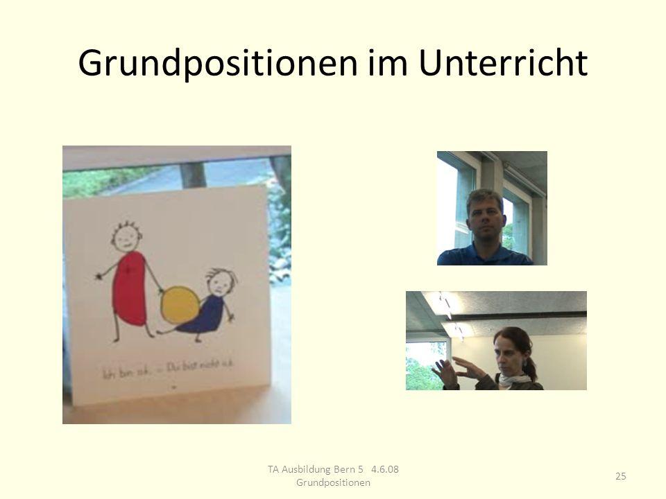 Grundpositionen im Unterricht 25 TA Ausbildung Bern 5 4.6.08 Grundpositionen