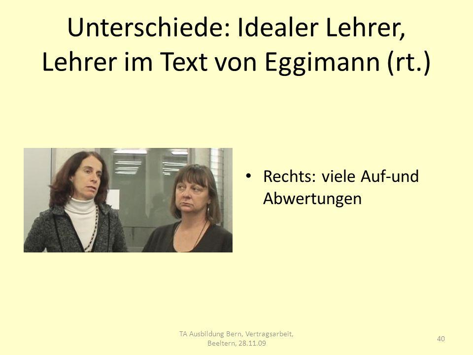 Unterschiede: Idealer Lehrer, Lehrer im Text von Eggimann (rt.) Rechts: viele Auf-und Abwertungen 40 TA Ausbildung Bern, Vertragsarbeit, Beeltern, 28.11.09