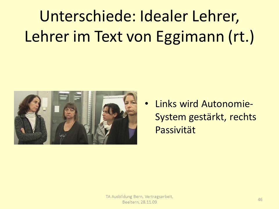 Unterschiede: Idealer Lehrer, Lehrer im Text von Eggimann (rt.) Links wird Autonomie- System gestärkt, rechts Passivität 46 TA Ausbildung Bern, Vertragsarbeit, Beeltern, 28.11.09