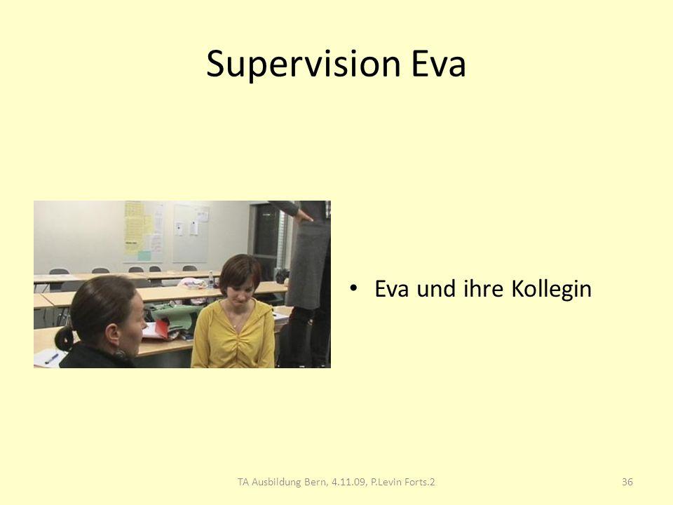 Supervision Eva Eva und ihre Kollegin 36TA Ausbildung Bern, 4.11.09, P.Levin Forts.2