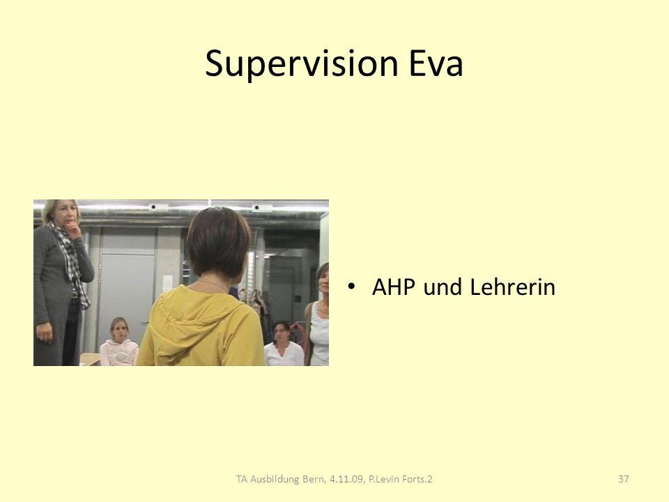 Supervision Eva AHP und Lehrerin 37TA Ausbildung Bern, 4.11.09, P.Levin Forts.2