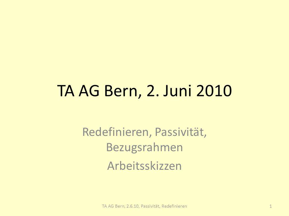 TA AG Bern, 2. Juni 2010 Redefinieren, Passivität, Bezugsrahmen Arbeitsskizzen 1TA AG Bern, 2.6.10, Passivität, Redefinieren