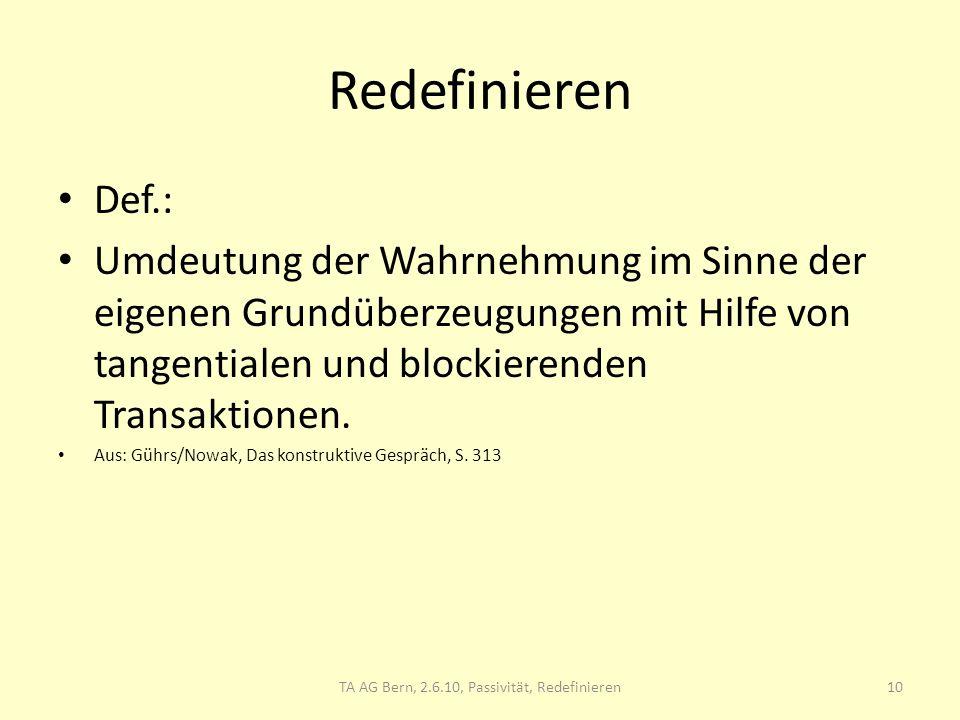 Redefinieren Def.: Umdeutung der Wahrnehmung im Sinne der eigenen Grundüberzeugungen mit Hilfe von tangentialen und blockierenden Transaktionen. Aus: