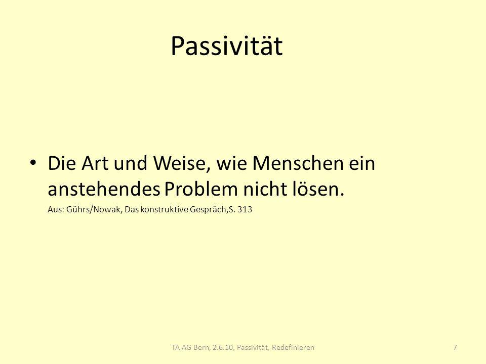 Passivität Die Art und Weise, wie Menschen ein anstehendes Problem nicht lösen. Aus: Gührs/Nowak, Das konstruktive Gespräch,S. 313 TA AG Bern, 2.6.10,
