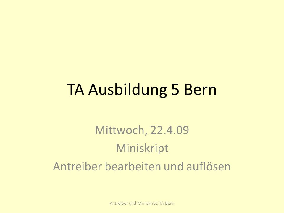 TA Ausbildung 5 Bern Mittwoch, 22.4.09 Miniskript Antreiber bearbeiten und auflösen Antreiber und Miniskript, TA Bern