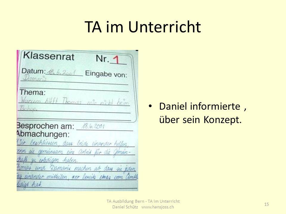 TA im Unterricht Daniel informierte, über sein Konzept. 15 TA Ausbildung Bern - TA im Unterricht Daniel Schütz www.hansjoss.ch