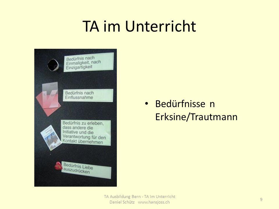 TA im Unterricht Bedürfnisse n Erksine/Trautmann 9 TA Ausbildung Bern - TA im Unterricht Daniel Schütz www.hansjoss.ch
