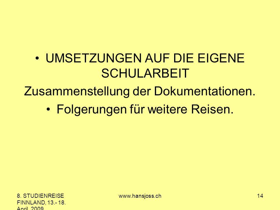 8. STUDIENREISE FINNLAND, 13.- 18. April 2009 www.hansjoss.ch14 UMSETZUNGEN AUF DIE EIGENE SCHULARBEIT Zusammenstellung der Dokumentationen. Folgerung