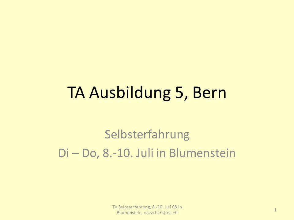 TA Ausbildung 5, Bern Selbsterfahrung Di – Do, 8.-10. Juli in Blumenstein 1 TA Selbsterfahrung, 8.-10. Juli 08 in Blumenstein, www.hansjoss.ch