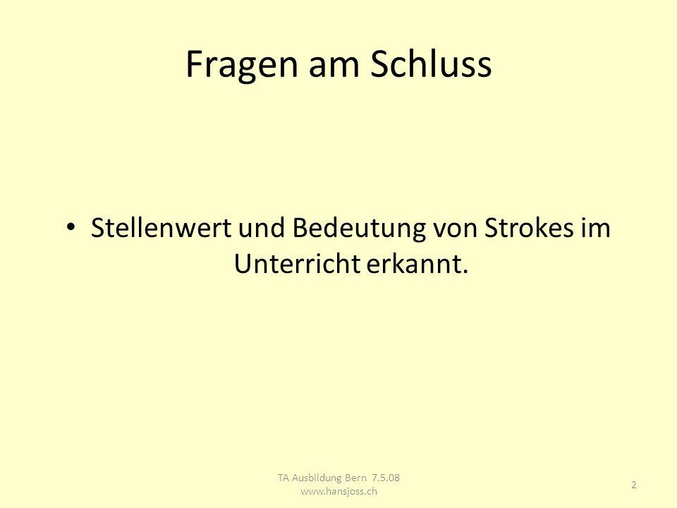 Fragen am Schluss Stellenwert und Bedeutung von Strokes im Unterricht erkannt. TA Ausbildung Bern 7.5.08 www.hansjoss.ch 2