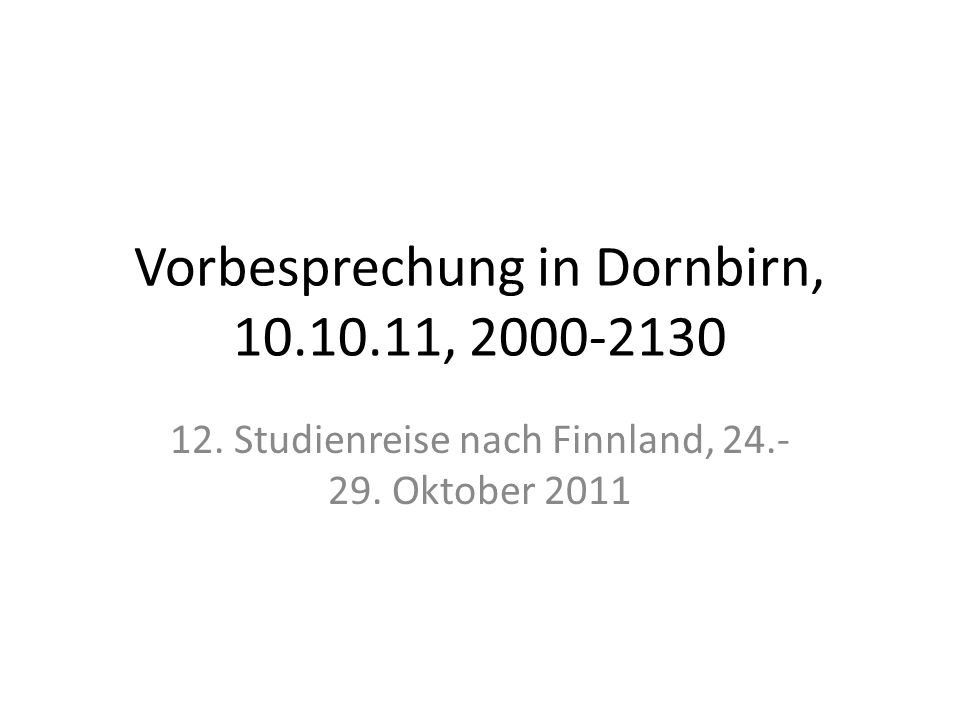 Vorbesprechung in Dornbirn, 10.10.11, 2000-2130 12. Studienreise nach Finnland, 24.- 29. Oktober 2011