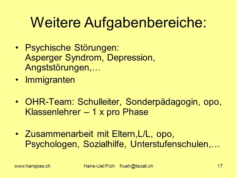www.hansjoss.chHans-Ueli Früh frueh@tiscali.ch17 Weitere Aufgabenbereiche: Psychische Störungen: Asperger Syndrom, Depression, Angststörungen,… Immigranten OHR-Team: Schulleiter, Sonderpädagogin, opo, Klassenlehrer – 1 x pro Phase Zusammenarbeit mit Eltern,L/L, opo, Psychologen, Sozialhilfe, Unterstufenschulen,…